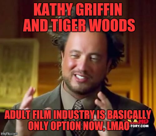 Ancient Aliens Meme | KATHY GRIFFIN AND TIGER WOODS ADULT FILM INDUSTRY IS BASICALLY ONLY OPTION NOW, LMAO | image tagged in memes,ancient aliens | made w/ Imgflip meme maker