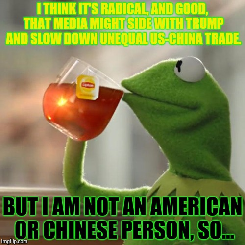 But Thats None Of My Business Meme | I THINK IT'S RADICAL, AND GOOD, THAT MEDIA MIGHT SIDE WITH TRUMP AND SLOW DOWN UNEQUAL US-CHINA TRADE. BUT I AM NOT AN AMERICAN OR CHINESE P | image tagged in memes,but thats none of my business,kermit the frog | made w/ Imgflip meme maker