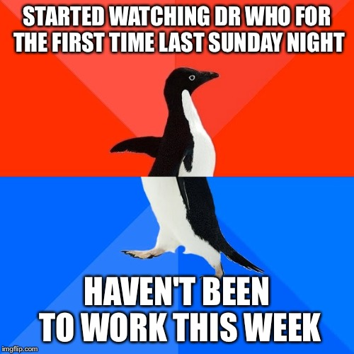 Dr Who | STARTED WATCHING DR WHO FOR THE FIRST TIME LAST SUNDAY NIGHT HAVEN'T BEEN TO WORK THIS WEEK | image tagged in memes,socially awesome awkward penguin,dr who | made w/ Imgflip meme maker