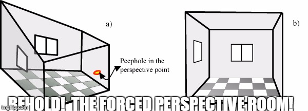 BEHOLD!  THE FORCED PERSPECTIVE ROOM! | made w/ Imgflip meme maker