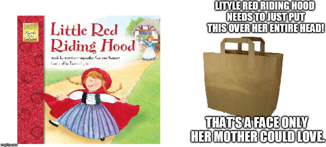 LITYLE RED RIDING HOOD NEEDS TO JUST PUT THIS OVER HER ENTIRE HEAD! THAT'S A FACE ONLY HER MOTHER COULD LOVE. | made w/ Imgflip meme maker