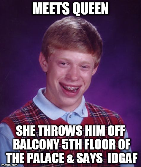 Bad Luck Brian Meme | MEETS QUEEN SHE THROWS HIM OFF BALCONY 5TH FLOOR OF THE PALACE & SAYS  IDGAF | image tagged in memes,bad luck brian | made w/ Imgflip meme maker
