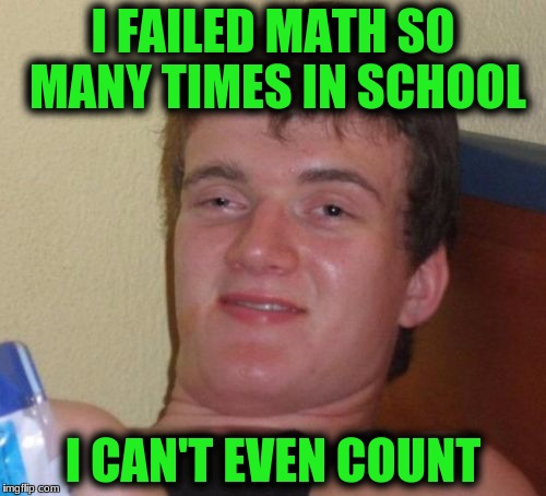 10 Guy Meme | I FAILED MATH SO MANY TIMES IN SCHOOL I CAN'T EVEN COUNT | image tagged in memes,10 guy | made w/ Imgflip meme maker
