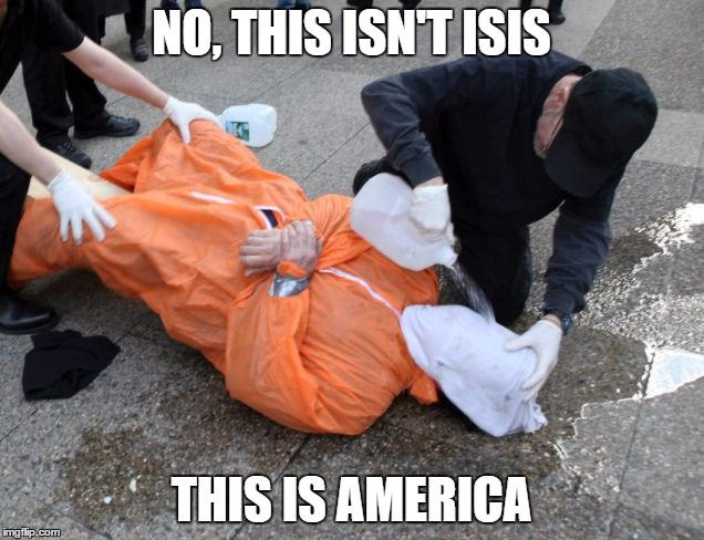 NO, THIS ISN'T ISIS THIS IS AMERICA | image tagged in isis,america,americunt,hypocrisy,guantanamo,torture | made w/ Imgflip meme maker