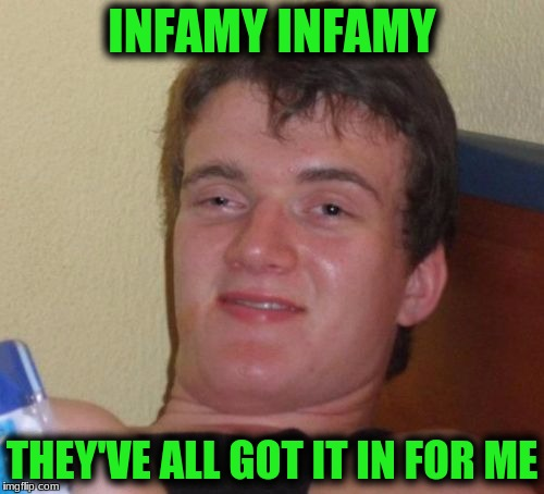 10 Guy Meme | INFAMY INFAMY THEY'VE ALL GOT IT IN FOR ME | image tagged in memes,10 guy | made w/ Imgflip meme maker