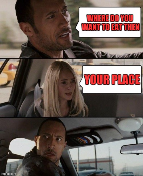 The Rock Driving Meme | WHERE DO YOU WANT TO EAT THEN YOUR PLACE | image tagged in memes,the rock driving | made w/ Imgflip meme maker