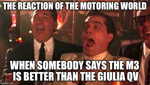 GOODFELLAS LAUGHING SCENE, HENRY HILL | THE REACTION OF THE MOTORING WORLD WHEN SOMEBODY SAYS THE M3 IS BETTER THAN THE GIULIA QV | image tagged in goodfellas laughing scene,henry hill | made w/ Imgflip meme maker