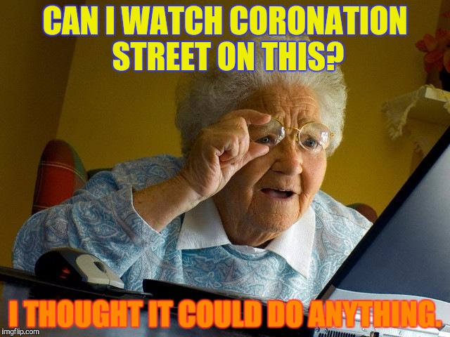Grandma Finds The Internet Meme | CAN I WATCH CORONATION STREET ON THIS? I THOUGHT IT COULD DO ANYTHING. | image tagged in memes,grandma finds the internet | made w/ Imgflip meme maker
