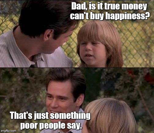 Jim Carrey on happiness | Dad, is it true money can't buy happiness? That's just something poor people say. | image tagged in memes,thats just something x say,jim carrey | made w/ Imgflip meme maker