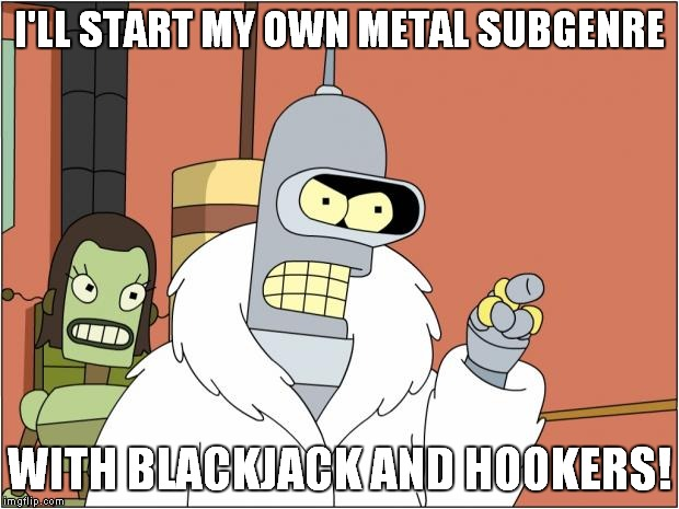 Bender Meme | I'LL START MY OWN METAL SUBGENRE WITH BLACKJACK AND HOOKERS! | image tagged in memes,bender | made w/ Imgflip meme maker