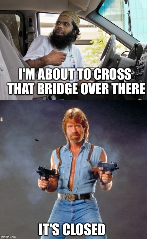 I'M ABOUT TO CROSS THAT BRIDGE OVER THERE IT'S CLOSED | image tagged in chuck norris | made w/ Imgflip meme maker