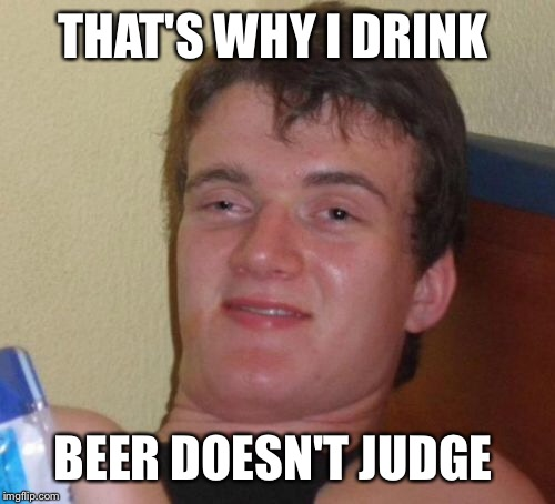 10 Guy Meme | THAT'S WHY I DRINK BEER DOESN'T JUDGE | image tagged in memes,10 guy | made w/ Imgflip meme maker