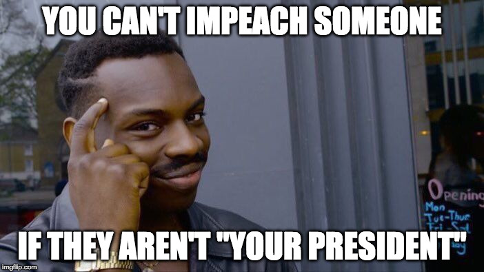 "Impeaching someone that Isn't your President?  | YOU CAN'T IMPEACH SOMEONE IF THEY AREN'T ""YOUR PRESIDENT"" 