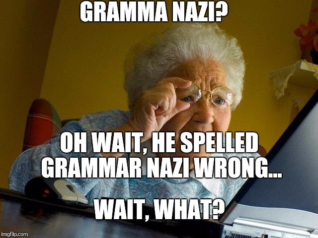 To all the grammar Nazis that make grammar mistakes. The irony! | GRAMMA NAZI? OH WAIT, HE SPELLED GRAMMAR NAZI WRONG... WAIT, WHAT? | image tagged in memes,grandma finds the internet | made w/ Imgflip meme maker
