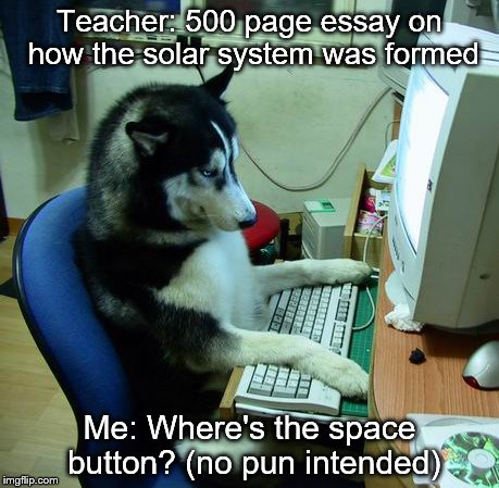 I Have No Idea What I Am Doing Meme | Teacher: 500 page essay on how the solar system was formed Me: Where's the space button? (no pun intended) | image tagged in memes,i have no idea what i am doing | made w/ Imgflip meme maker