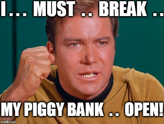 Melodramatic Kirk! | I . . .  MUST  . .  BREAK  . . MY PIGGY BANK  . .  OPEN! | image tagged in captain kirk | made w/ Imgflip meme maker
