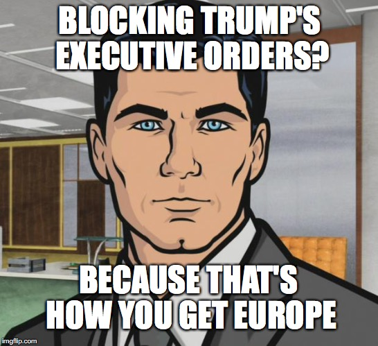Archer Meme | BLOCKING TRUMP'S EXECUTIVE ORDERS? BECAUSE THAT'S HOW YOU GET EUROPE | image tagged in memes,archer | made w/ Imgflip meme maker