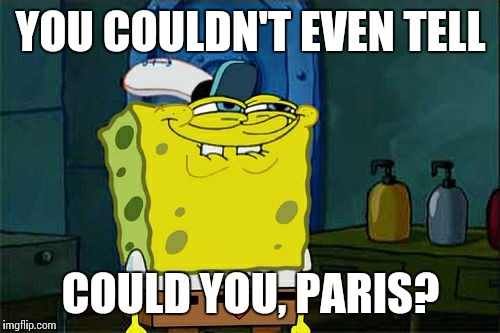 Dont You Squidward Meme | YOU COULDN'T EVEN TELL COULD YOU, PARIS? | image tagged in memes,dont you squidward | made w/ Imgflip meme maker