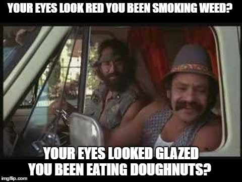 cheech and chong | YOUR EYES LOOK RED YOU BEEN SMOKING WEED? YOUR EYES LOOKED GLAZED YOU BEEN EATING DOUGHNUTS? | image tagged in cheech and chong | made w/ Imgflip meme maker