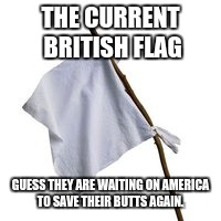 THE CURRENT BRITISH FLAG GUESS THEY ARE WAITING ON AMERICA TO SAVE THEIR BUTTS AGAIN. | image tagged in surrender flag | made w/ Imgflip meme maker