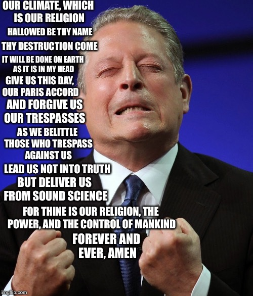 Al gores prayer to the almighty climate | OUR CLIMATE, WHICH IS OUR RELIGION HALLOWED BE THY NAME THY DESTRUCTION COME IT WILL BE DONE ON EARTH AS IT IS IN MY HEAD GIVE US THIS DAY,  | image tagged in al gore | made w/ Imgflip meme maker
