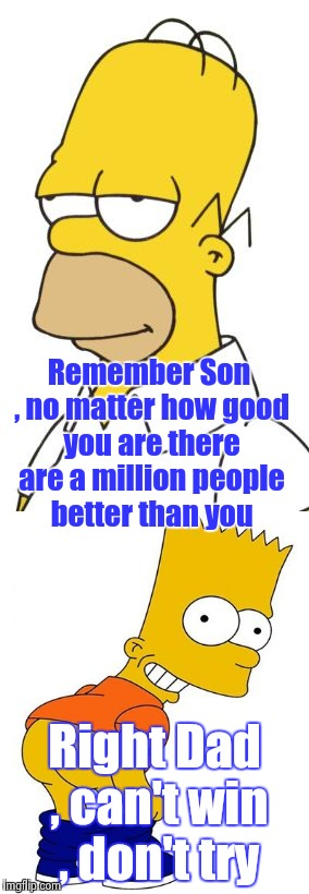 The Ghost of TV past explains Imgflip | Remember Son , no matter how good you are there are a million people better than you Right Dad , can't win , don't try | image tagged in homer simpson,bart simpson,tv show | made w/ Imgflip meme maker