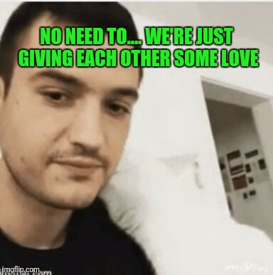 NO NEED TO.... WE'RE JUST GIVING EACH OTHER SOME LOVE | made w/ Imgflip meme maker