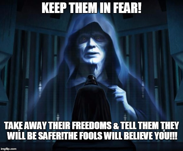 KEEP THEM IN FEAR! TAKE AWAY THEIR FREEDOMS & TELL THEM THEY WILL BE SAFER!THE FOOLS WILL BELIEVE YOU!!! | image tagged in palpatine | made w/ Imgflip meme maker