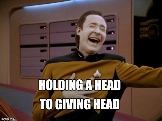 Data likes it | HOLDING A HEAD TO GIVING HEAD | image tagged in data likes it | made w/ Imgflip meme maker