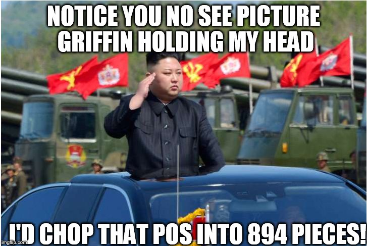 NOTICE YOU NO SEE PICTURE GRIFFIN HOLDING MY HEAD I'D CHOP THAT POS INTO 894 PIECES! | made w/ Imgflip meme maker