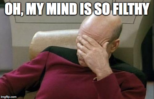 Captain Picard Facepalm Meme | OH, MY MIND IS SO FILTHY | image tagged in memes,captain picard facepalm | made w/ Imgflip meme maker