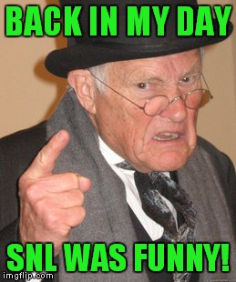 Back In My Day Meme | BACK IN MY DAY SNL WAS FUNNY! | image tagged in memes,back in my day | made w/ Imgflip meme maker