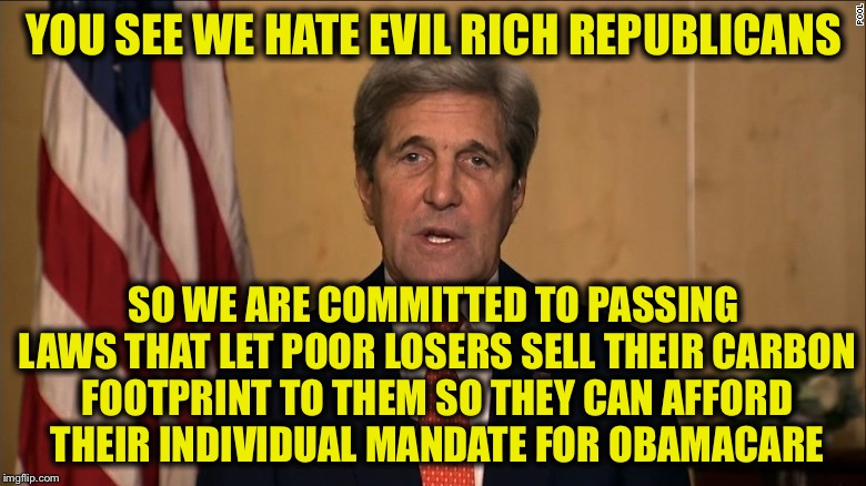 YOU SEE WE HATE EVIL RICH REPUBLICANS SO WE ARE COMMITTED TO PASSING LAWS THAT LET POOR LOSERS SELL THEIR CARBON FOOTPRINT TO THEM SO THEY C | image tagged in john kerry | made w/ Imgflip meme maker
