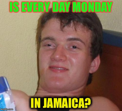 10 Guy Meme | IS EVERY DAY MONDAY IN JAMAICA? | image tagged in memes,10 guy | made w/ Imgflip meme maker