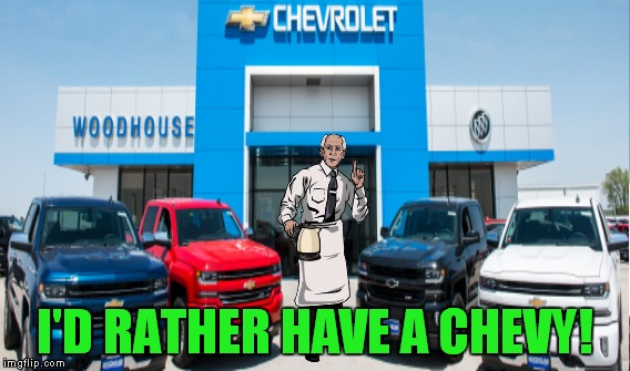 I'D RATHER HAVE A CHEVY! | made w/ Imgflip meme maker