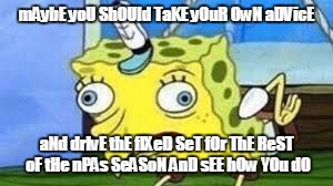 Mocking Spongebob Meme | mAybE yoU ShOUld TaKE yOuR OwN aDVicE aNd drIvE thE fIXeD SeT fOr ThE ReST oF tHe nPAs SeASoN AnD sEE hOw YOu dO | image tagged in spongebob mock | made w/ Imgflip meme maker