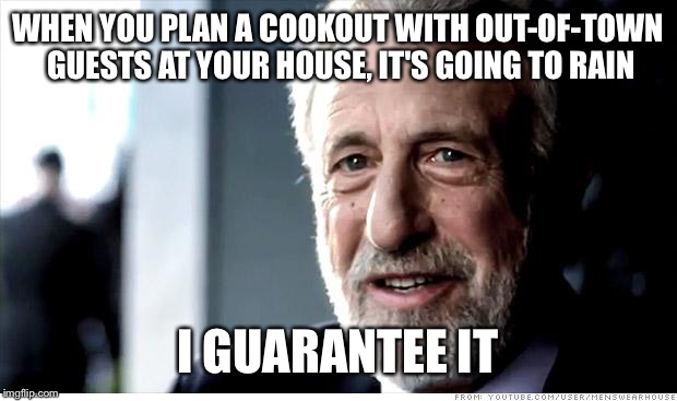 I Guarantee It Meme | WHEN YOU PLAN A COOKOUT WITH OUT-OF-TOWN GUESTS AT YOUR HOUSE, IT'S GOING TO RAIN I GUARANTEE IT | image tagged in memes,i guarantee it | made w/ Imgflip meme maker