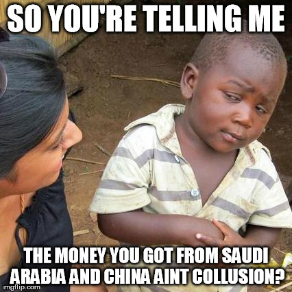 Third World Skeptical Kid Meme | SO YOU'RE TELLING ME THE MONEY YOU GOT FROM SAUDI ARABIA AND CHINA AINT COLLUSION? | image tagged in memes,third world skeptical kid | made w/ Imgflip meme maker