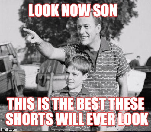 LOOK NOW SON THIS IS THE BEST THESE SHORTS WILL EVER LOOK | made w/ Imgflip meme maker