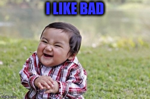 Evil Toddler Meme | I LIKE BAD | image tagged in memes,evil toddler | made w/ Imgflip meme maker
