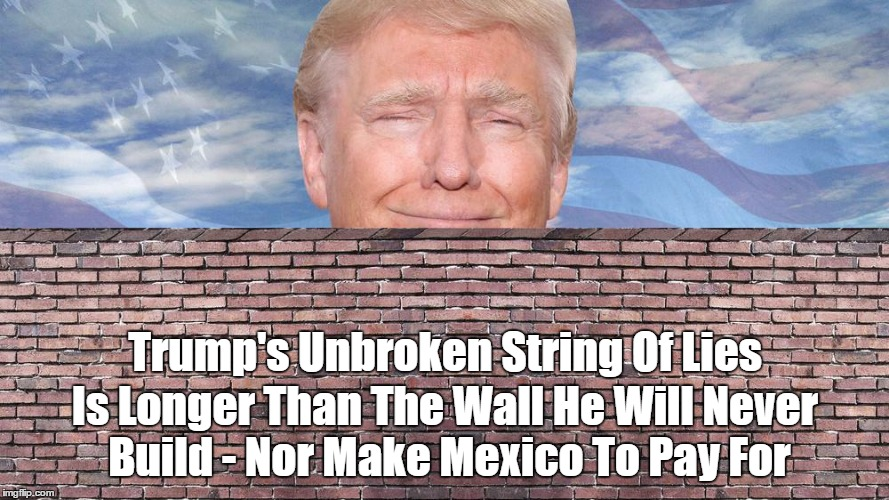 Trump's Unbroken String Of Lies Is Longer Than The Wall He Will Never Build - Nor Make Mexico To Pay For | made w/ Imgflip meme maker