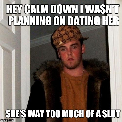 When you meet your daughter's new boyfriend | HEY CALM DOWN I WASN'T PLANNING ON DATING HER SHE'S WAY TOO MUCH OF A S**T | image tagged in scumbag steve | made w/ Imgflip meme maker