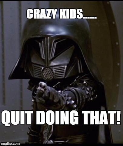 quit! | CRAZY KIDS...... QUIT DOING THAT! | image tagged in dark helmet,spaceballs | made w/ Imgflip meme maker