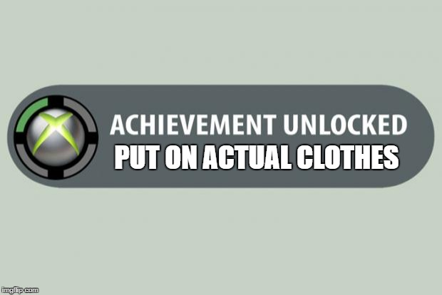 achievement unlocked | PUT ON ACTUAL CLOTHES | image tagged in achievement unlocked | made w/ Imgflip meme maker