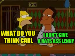 WHAT DO YOU THINK CARL I DON'T GIVE A RATS ASS LENNY | made w/ Imgflip meme maker