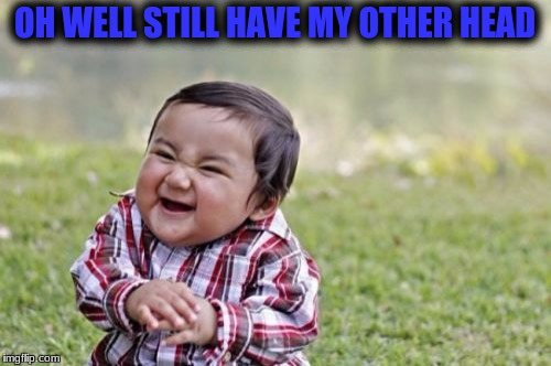Evil Toddler Meme | OH WELL STILL HAVE MY OTHER HEAD | image tagged in memes,evil toddler | made w/ Imgflip meme maker