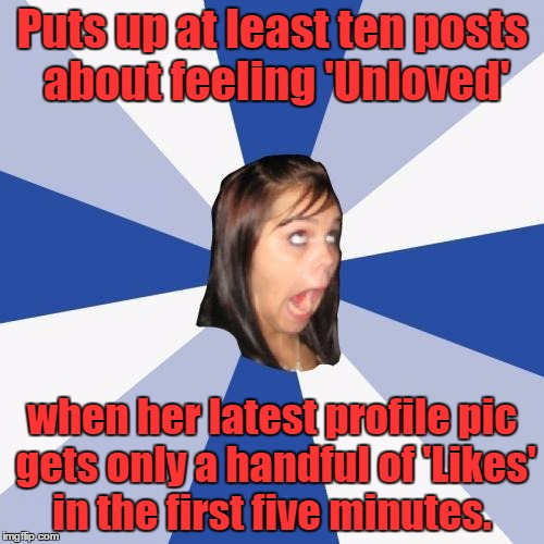 Annoying Facebook Girl Meme | Puts up at least ten posts about feeling 'Unloved' when her latest profile pic gets only a handful of 'Likes' in the first five minutes. | image tagged in memes,annoying facebook girl | made w/ Imgflip meme maker