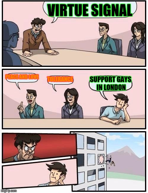 Boardroom Meeting Suggestion Meme | VIRTUE SIGNAL PEACE AND LOVE TOLERANCE SUPPORT GAYS IN LONDON | image tagged in memes,boardroom meeting suggestion | made w/ Imgflip meme maker
