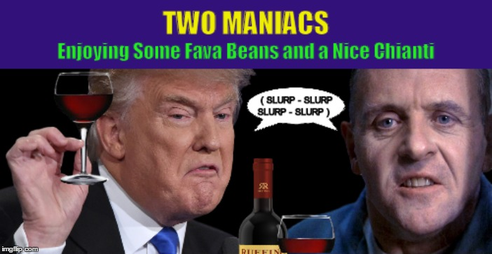 Two Maniacs Enjoying Some Fava Beans and a Nice Chianti | image tagged in donald trump,hannibal lecter,fava beans and a nice chianti,funny,memes,maniac | made w/ Imgflip meme maker