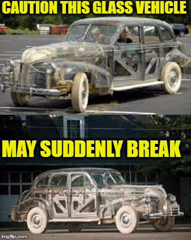 You live in glass houses you drive glass cars  | CAUTION THIS GLASS VEHICLE MAY SUDDENLY BREAK | image tagged in glass,cars,memes,funny,break | made w/ Imgflip meme maker